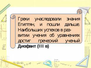 Греки унаследовали знания Египтян, и пошли дальше. Наибольших успехов в раз-