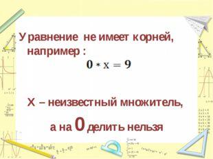 Уравнение не имеет корней, например : Х – неизвестный множитель, а на 0 делит