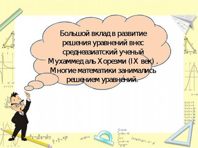 Большой вклад в развитие решения уравнений внес среднеазиатский ученый Мухамм...