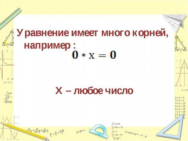 Уравнение имеет много корней, например : Х – любое число