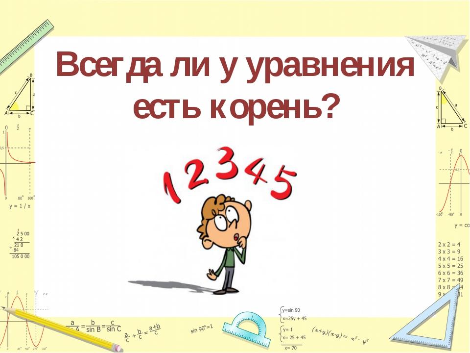 Всегда ли у уравнения есть корень?
