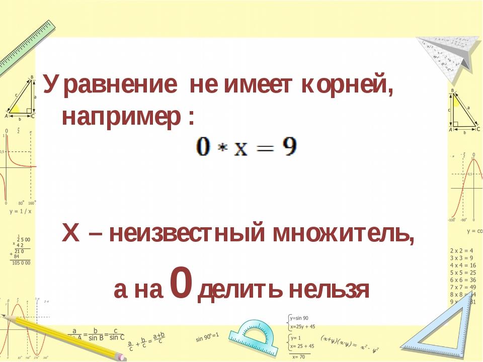 Уравнение не имеет корней, например : Х – неизвестный множитель, а на 0 делит...