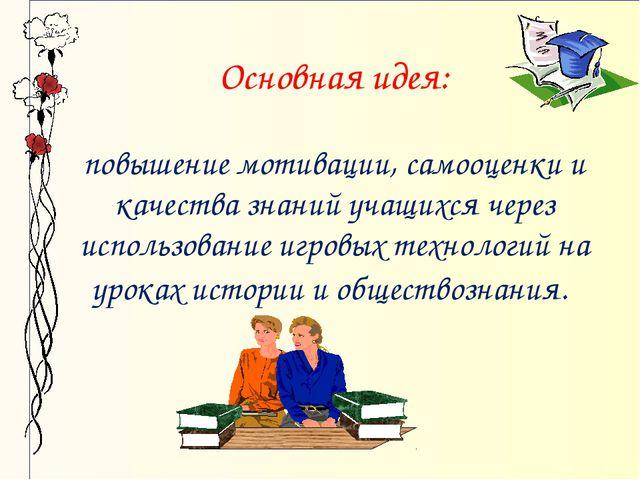 Основная идея: повышение мотивации, самооценки и качества знаний учащихся че...