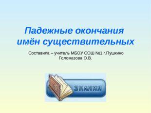 Падежные окончания имён существительных Составила – учитель МБОУ СОШ №1 г.Пуш