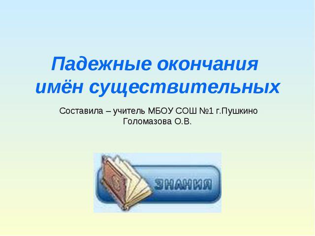 Падежные окончания имён существительных Составила – учитель МБОУ СОШ №1 г.Пуш...