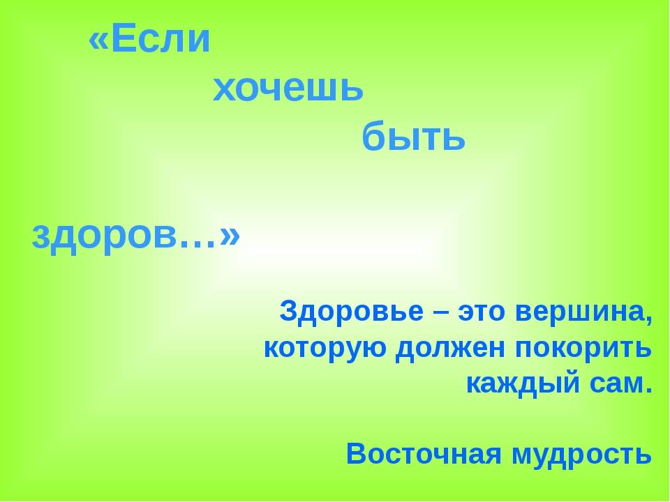 «Если хочешь быть здоров…» Здоровье – это вершина, которую должен покорить к...