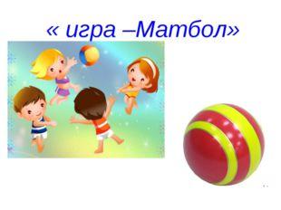 « игра –Матбол»