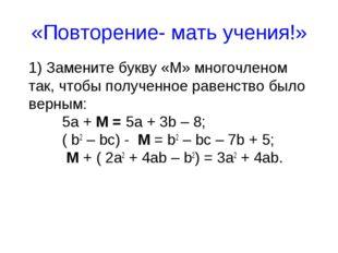 «Повторение- мать учения!» 1) Замените букву «М» многочленом так, чтобы получ