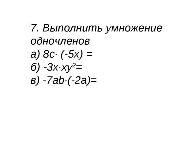 7. Выполнить умножение одночленов а) 8с· (-5х) = б) -3х·ху2= в) -7аb·(-2a)=