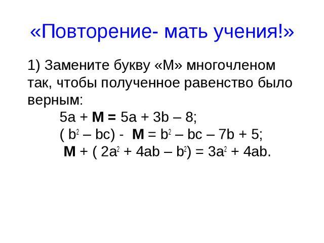 «Повторение- мать учения!» 1) Замените букву «М» многочленом так, чтобы получ...