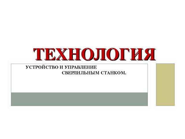 ТЕХНОЛОГИЯ УСТРОЙСТВО И УПРАВЛЕНИЕ СВЕРЛИЛЬНЫМ СТАНКОМ. trudovik45.ucoz.ru