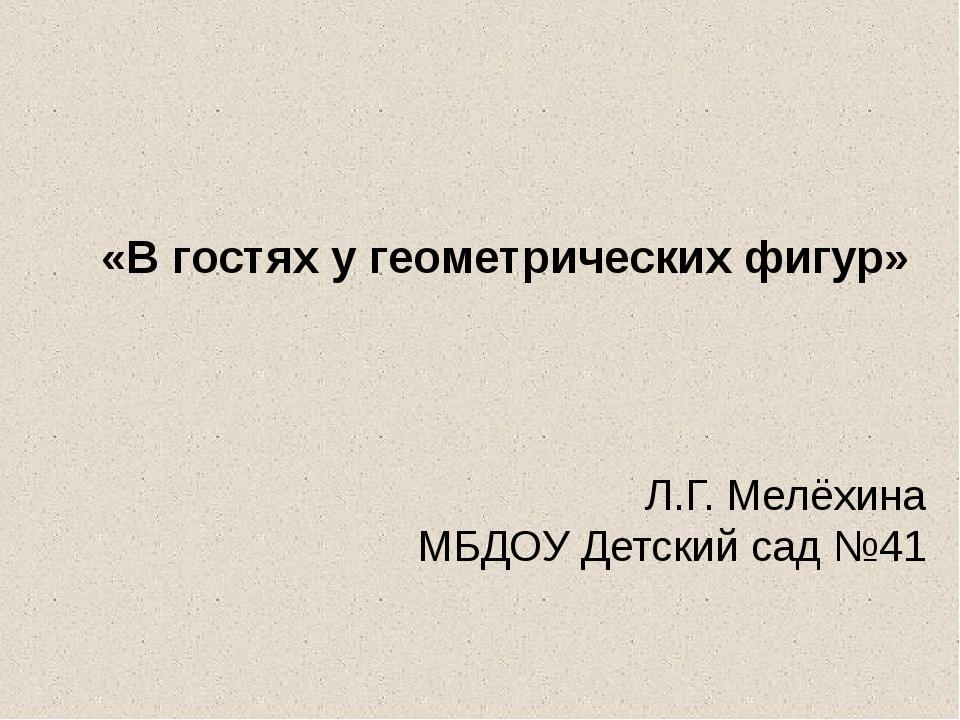 Л.Г. Мелёхина МБДОУ Детский сад №41 «В гостях у геометрических фигур»