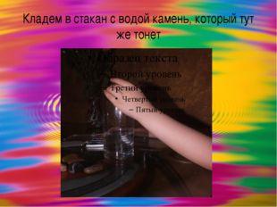 Кладем в стакан с водой камень, который тут же тонет