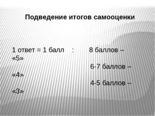 Подведение итогов самооценки 1 ответ = 1 балл : 8 баллов – «5» 6-7 баллов – «