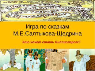 Игра по сказкам М.Е.Салтыкова-Щедрина Кто хочет стать миллионером? Автор –