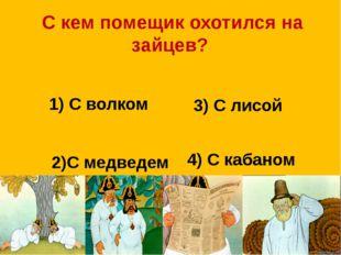 С кем помещик охотился на зайцев? 1) С волком 3) С лисой 2)С медведем 4) С к