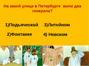 На какой улице в Петербурге жили два генерала? 1)Подьяческой 3)Литейном 2)Фон