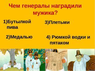 Чем генералы наградили мужика? 1)Бутылкой пива 3)Плетьми 2)Медалью 4) Рюмкой