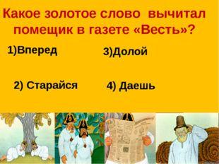 Какое золотое слово вычитал помещик в газете «Весть»? 1)Вперед 3)Долой 2) Ста