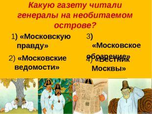 Какую газету читали генералы на необитаемом острове? 1) «Московскую правду» 3