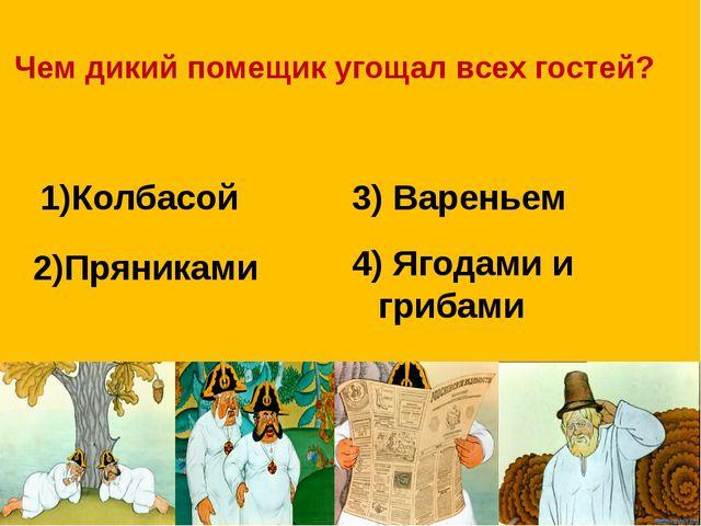 Чем дикий помещик угощал всех гостей? 1)Колбасой 3) Вареньем 2)Пряниками 4) Я...