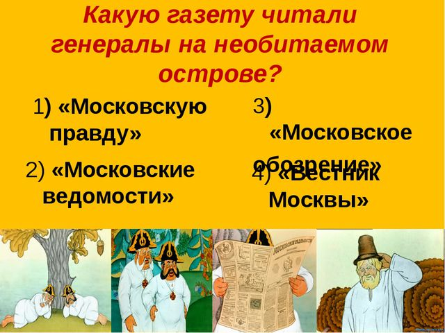 Какую газету читали генералы на необитаемом острове? 1) «Московскую правду» 3...