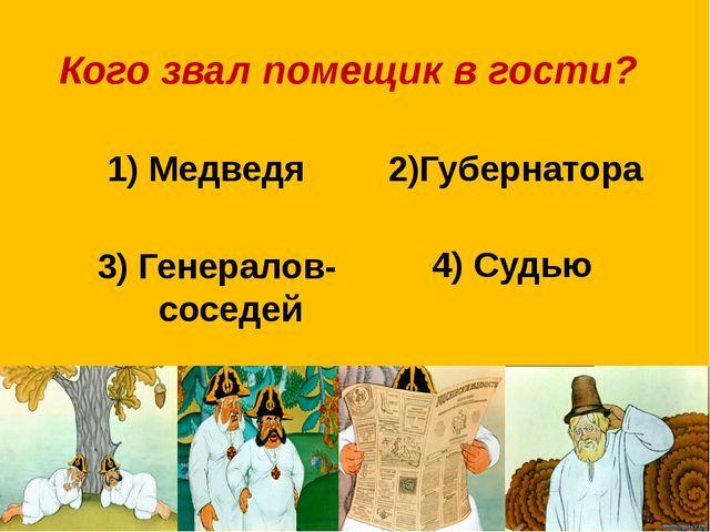 Кого звал помещик в гости? 1) Медведя 2)Губернатора 3) Генералов-соседей 4) С...