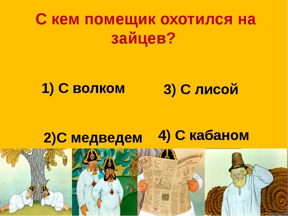 С кем помещик охотился на зайцев? 1) С волком 3) С лисой 2)С медведем 4) С к...