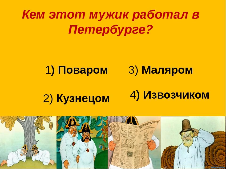 Кем этот мужик работал в Петербурге? 1) Поваром 3) Маляром 2) Кузнецом 4) Изв...