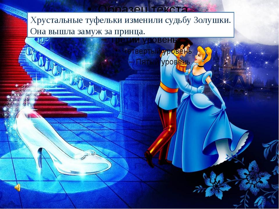 Хрустальные туфельки изменили судьбу Золушки. Она вышла замуж за принца.