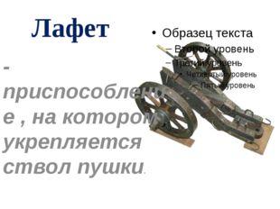 Лафет -приспособление , на котором укрепляется ствол пушки.