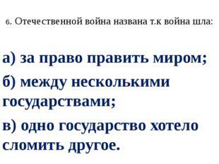 6. Отечественной война названа т.к война шла: а) за право править миром; б) м