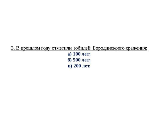 3. В прошлом году отметили юбилей Бородинскоого сражения: а) 100 лет; б) 500...