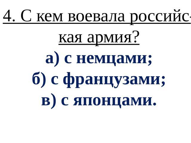 4. С кем воевала российс- кая армия? а) с немцами; б) с французами; в) с япон...