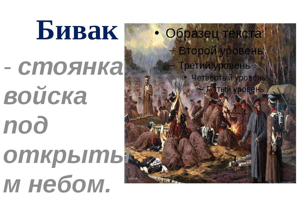 Бивак - стоянка войска под открытым небом.