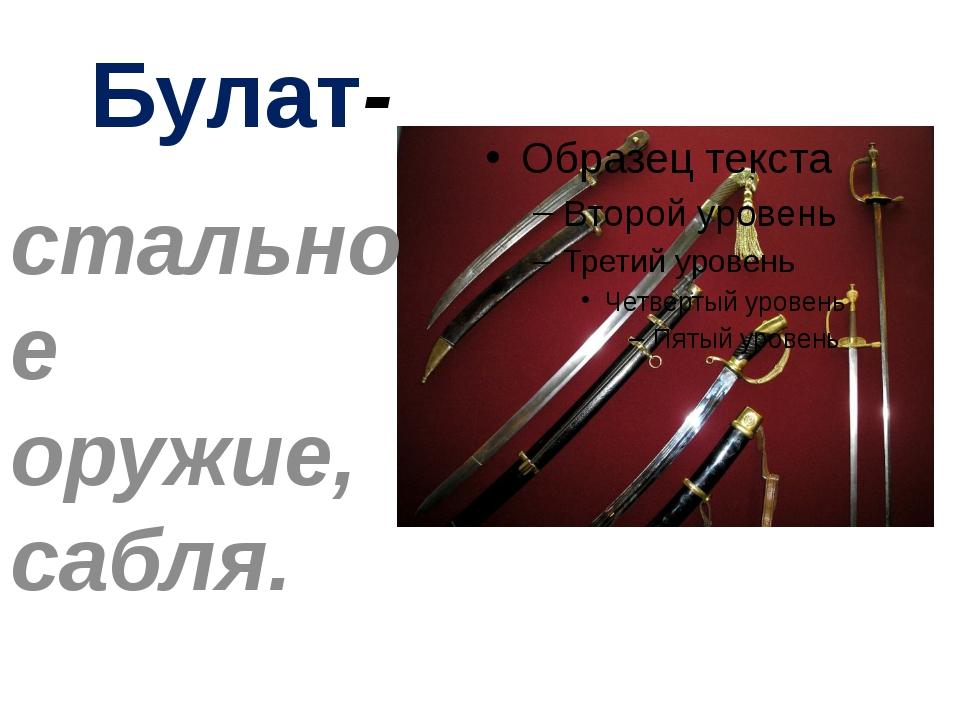 Булат- стальное оружие, сабля.