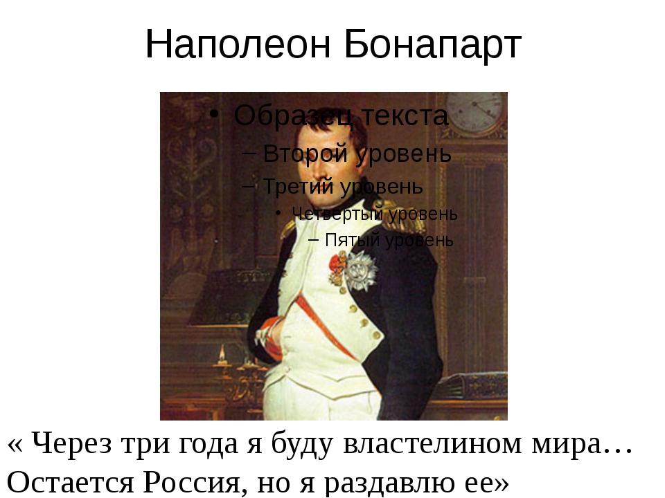Наполеон Бонапарт « Через три года я буду властелином мира… Остается Россия,...