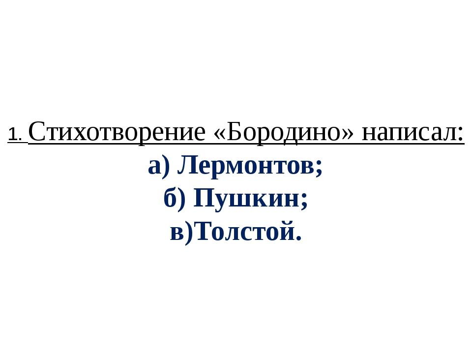 1. Стихотворение «Бородино» написал: а) Лермонтов; б) Пушкин; в)Толстой.