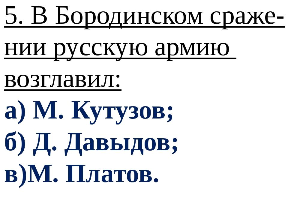 5. В Бородинском сраже- нии русскую армию возглавил: а) М. Кутузов; б) Д. Дав...