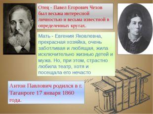 Антон Павлович родился в г. Таганроге 17 января 1860 года. Отец - Павел Егоро