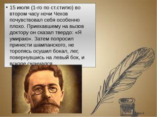 15 июля (1-го по ст.стилю) во втором часу ночи Чехов почувствовал себя особен