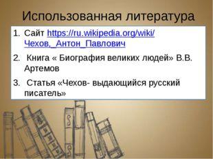 Использованная литература Сайт https://ru.wikipedia.org/wiki/Чехов,_Антон_Пав