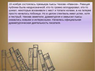 19 ноября состоялась премьера пьесы Чехова «Иванов». Реакция публики была нео