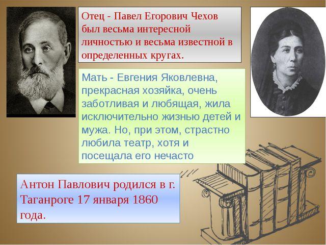 Антон Павлович родился в г. Таганроге 17 января 1860 года. Отец - Павел Егоро...