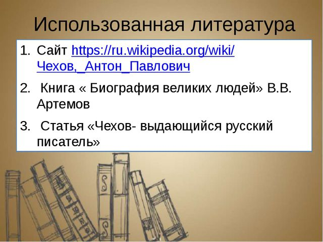 Использованная литература Сайт https://ru.wikipedia.org/wiki/Чехов,_Антон_Пав...