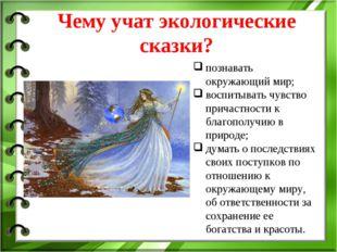 Чему учат экологические сказки? познавать окружающий мир; воспитывать чувство