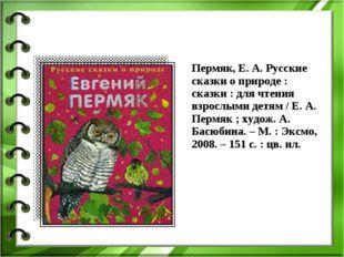 Пермяк, Е. А. Русские сказки о природе : сказки : для чтения взрослыми детям