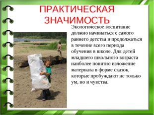 ПРАКТИЧЕСКАЯ ЗНАЧИМОСТЬ Экологическое воспитание должно начинаться с самого р