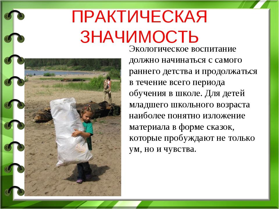 ПРАКТИЧЕСКАЯ ЗНАЧИМОСТЬ Экологическое воспитание должно начинаться с самого р...