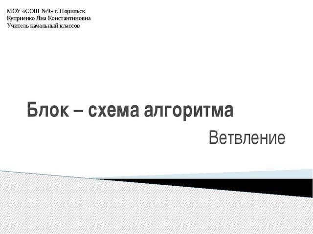 Блок – схема алгоритма Ветвление МОУ «СОШ №9» г. Норильск Куприенко Яна Конст...